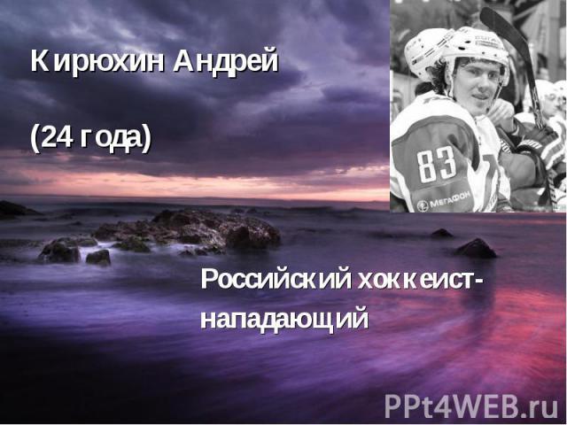 Кирюхин Андрей (24 года) Российский хоккеист- нападающий