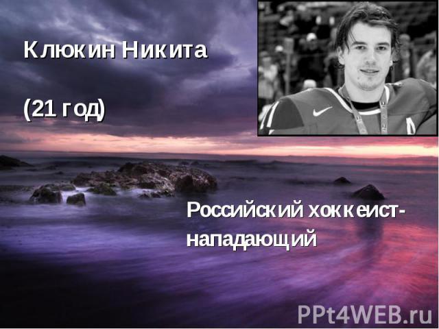 Клюкин Никита (21 год) Российский хоккеист- нападающий
