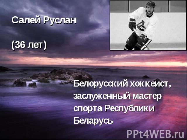 Салей Руслан (36 лет) Белорусский хоккеист, заслуженный мастер спорта Республики Беларусь