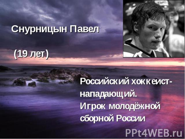 Снурницын Павел (19 лет) Российский хоккеист- нападающий. Игрок молодёжной сборной России