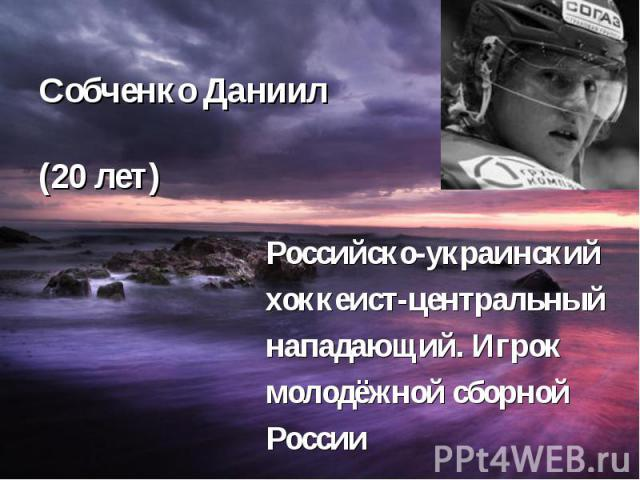Собченко Даниил (20 лет) Российско-украинский хоккеист-центральный нападающий. Игрок молодёжной сборной России