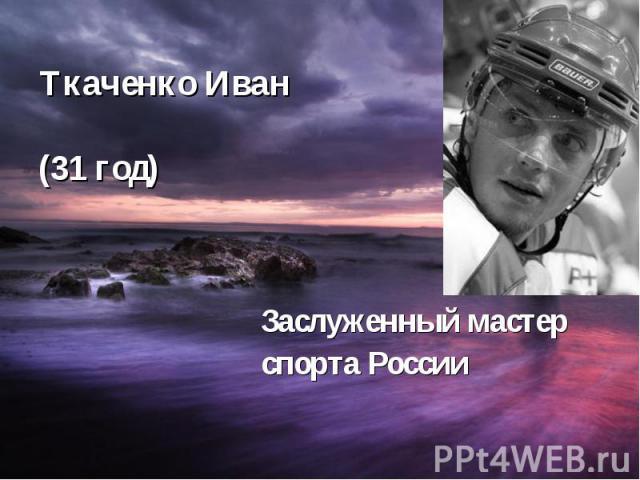 Ткаченко Иван (31 год) Заслуженный мастер спорта России