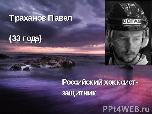 Траханов Павел (33 года) Российский хоккеист- защитник