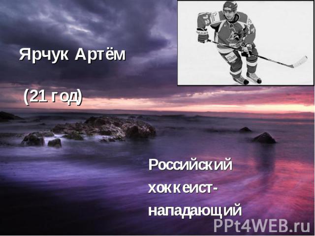 Ярчук Артём (21 год) Российский хоккеист- нападающий