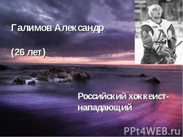 Галимов Александр (26 лет) Российский хоккеист- нападающий