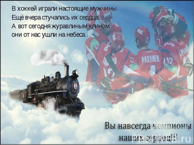 В хоккей играли настоящие мужчины. В хоккей играли настоящие мужчины. Ещё вчера стучались их сердца. А вот сегодня журавлиным клином они от нас ушли на небеса…