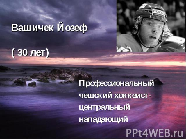 Вашичек Йозеф ( 30 лет) Профессиональный чешский хоккеист- центральный нападающий
