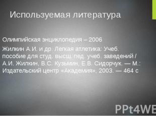 Используемая литература Олимпийская энциклопедия – 2006 Жилкин А.И. и др. Легкая