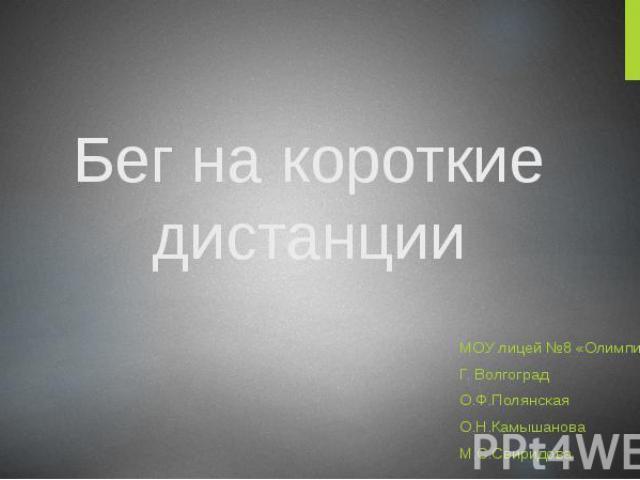 Бег на короткие дистанции МОУ лицей №8 «Олимпия» Г. Волгоград О.Ф.Полянская О.Н.Камышанова М.С.Свиридова
