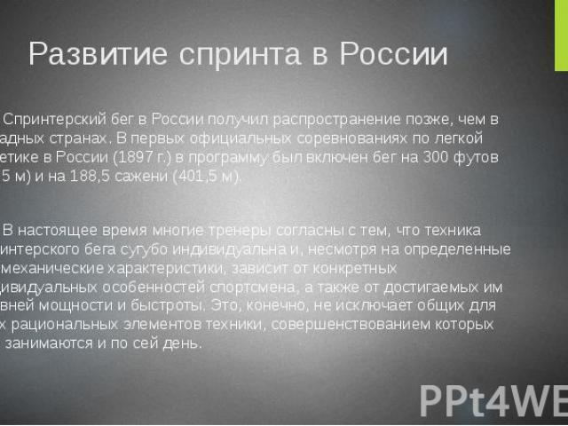 Развитие спринта в России Спринтерский бег в России получил распространение позже, чем в западных странах. В первых официальных соревнованиях по легкой атлетике в России (1897 г.) в программу был включен бег на 300 футов (91,5 м) и на 188,5 сажени (…