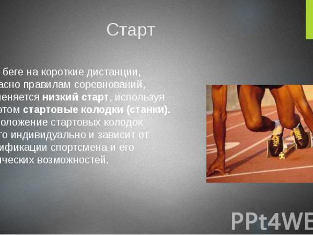Старт В беге на короткие дистанции, согласно правилам соревнований, применяется низкий старт, используя при этом стартовые колодки (станки). Расположение стартовых колодок строго индивидуально и зависит от квалификации спортсмена и его физических во…