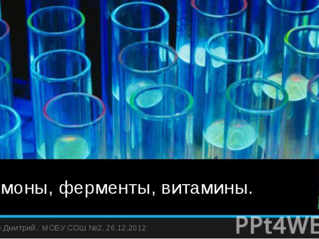 Гормоны, ферменты, витамины. Жиляев Дмитрий. МОБУ СОШ №2. 26.12.2012