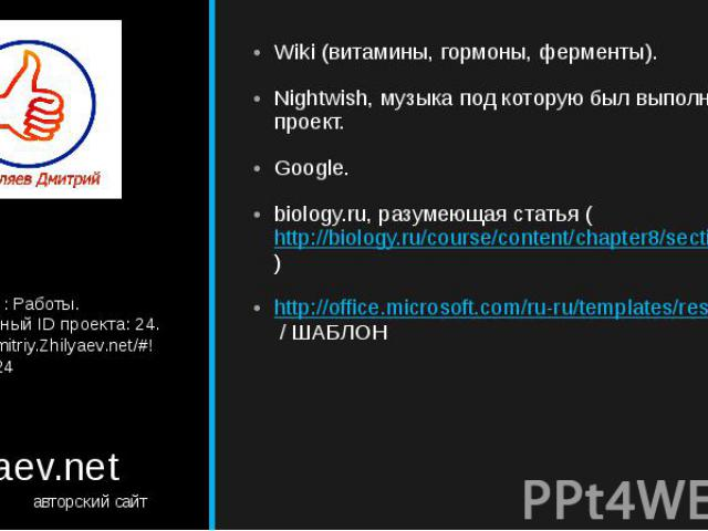 Zhilyaev.net авторский сайт Wiki (витамины, гормоны, ферменты). Nightwish, музыка под которую был выполнен проект. Google. biology.ru, разумеющая статья (http://biology.ru/course/content/chapter8/section1/paragraph7/theory.html) http://office.micros…
