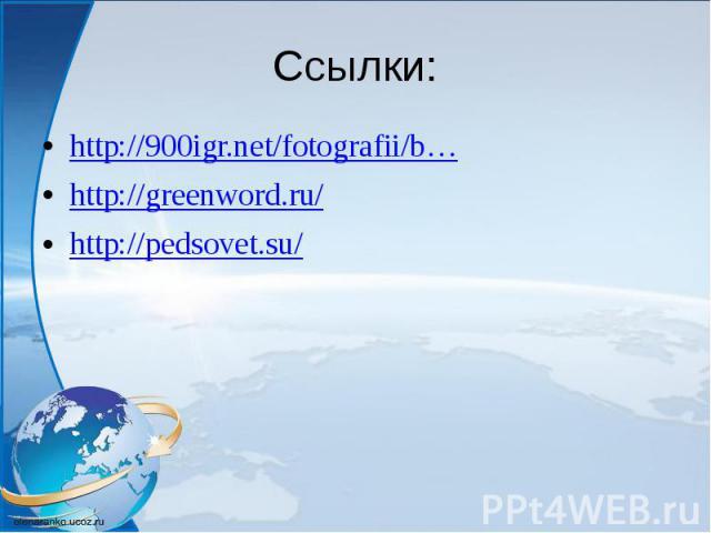 Ссылки: http://900igr.net/fotografii/b… http://greenword.ru/ http://pedsovet.su/