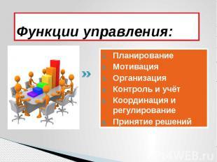 Функции управления: Планирование Мотивация Организация Контроль и учёт Координац