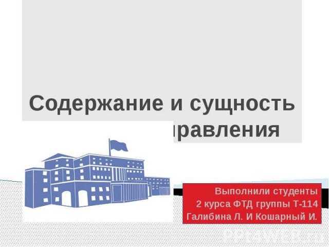 Содержание и сущность процесса управления Выполнили студенты 2 курса ФТД группы Т-114 Галибина Л. И Кошарный И.