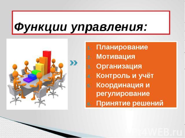 Функции управления: Планирование Мотивация Организация Контроль и учёт Координация и регулирование Принятие решений