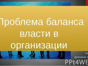 Проблема баланса власти в организации Подготовили Дугинов Д. и давтян Э.