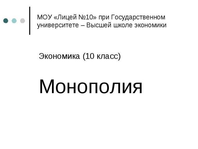 МОУ «Лицей №10» при Государственном университете – Высшей школе экономики Экономика (10 класс) Монополия