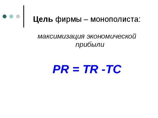 Цель фирмы – монополиста: максимизация экономической прибыли PR = TR -TC