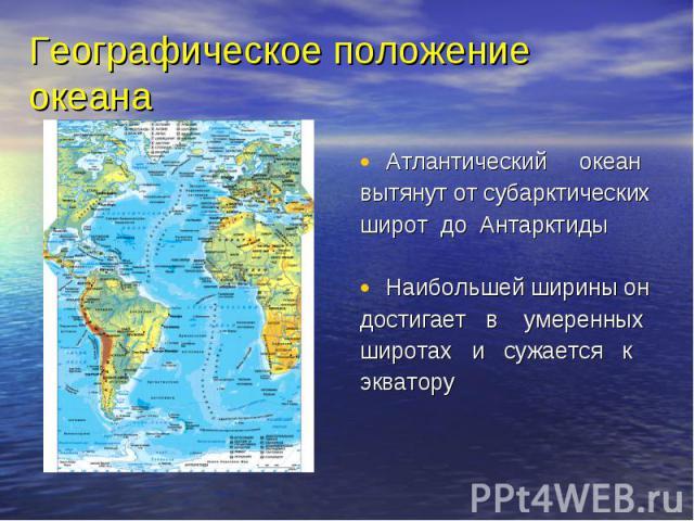 Атлантический океан Атлантический океан вытянут от субарктических широт до Антарктиды Наибольшей ширины он достигает в умеренных широтах и сужается к экватору