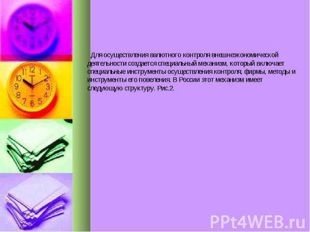 Для осуществления валютного контроля внешнеэкономической деятельности создается специальный механизм, который включает специальные инструменты осуществления контроля, фирмы, методы и инструменты его повеления. В России этот механизм имеет следующую …