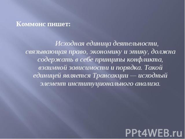 Коммонс пишет: Коммонс пишет: Исходная единица деятельности, связывающая право, экономику иэтику, должна содержать всебе принципы конфликта, взаимной зависимости ипорядка. Такой единицей является Трансакции — исходный элемент инсти…