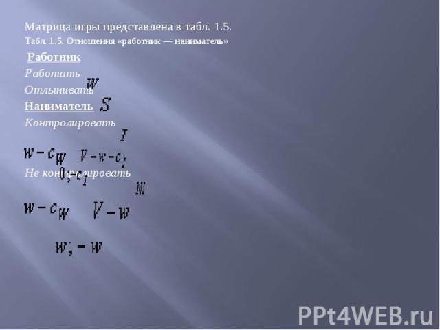 Матрица игры представлена втабл. 1.5. Матрица игры представлена втабл. 1.5. Табл. 1.5. Отношения «работник— наниматель» Работник Работать Отлынивать Наниматель Контролировать Не контролировать