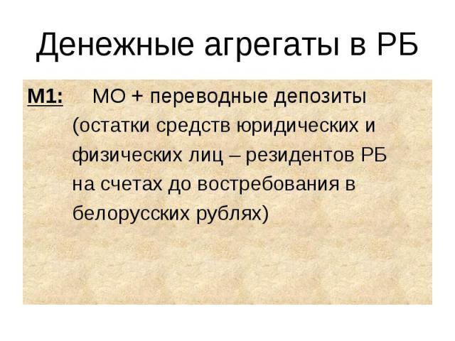 М1: МО + переводные депозиты М1: МО + переводные депозиты (остатки средств юридических и физических лиц – резидентов РБ на счетах до востребования в белорусских рублях)