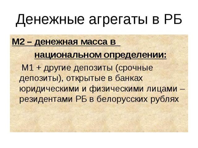 М2 – денежная масса в М2 – денежная масса в национальном определении: М1 + другие депозиты (срочные депозиты), открытые в банках юридическими и физическими лицами – резидентами РБ в белорусских рублях