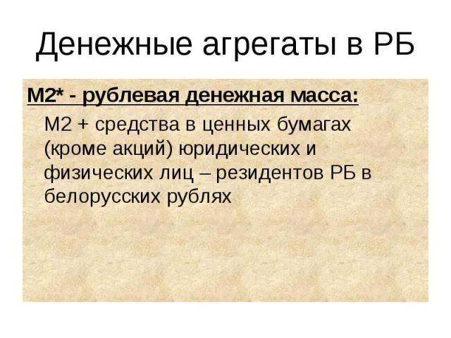 М2* - рублевая денежная масса: М2* - рублевая денежная масса: М2 + средства в ценных бумагах (кроме акций) юридических и физических лиц – резидентов РБ в белорусских рублях