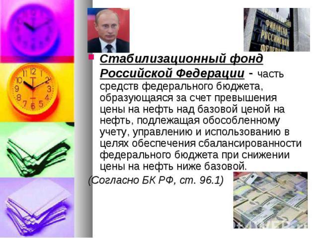 Стабилизационный фонд Российской Федерации - часть средств федерального бюджета, образующаяся за счет превышения цены на нефть над базовой ценой на нефть, подлежащая обособленному учету, управлению и использованию в целях обеспечения сбалансированно…