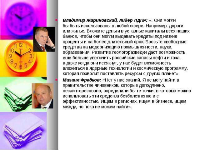 Владимир Жириновский, лидер ЛДПР: «. Они могли быбыть использованы влюбой сфере. Например, дороги или жилье. Вложите деньги вуставные капиталы всех наших банков, чтобы они могли выдавать кредиты под низкие проценты инаб…