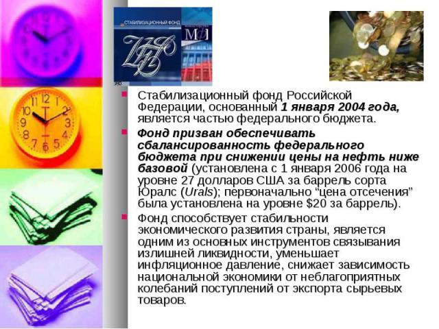 Стабилизационный фонд Российской Федерации, основанный 1 января 2004 года, является частью федерального бюджета. Стабилизационный фонд Российской Федерации, основанный 1 января 2004 года, является частью федерального бюджета. Фонд призван обеспечива…