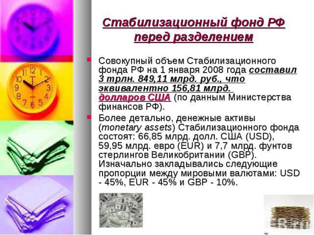 Совокупный объем Стабилизационного фонда РФ на 1 января 2008 годасоставил 3 трлн. 849,11 млрд. руб., что эквивалентно 156,81 млрд. долларов США (по данным Министерства финансов РФ). Совокупный объем Стабилизационного фонда РФ на 1 января 2008 …