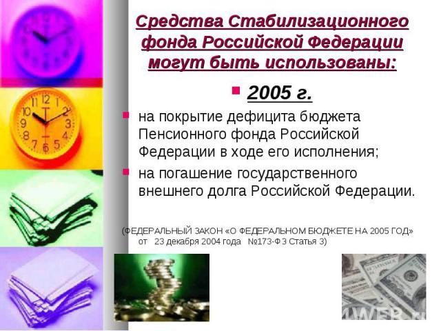 2005 г. 2005 г. на покрытие дефицита бюджета Пенсионного фонда Российской Федерации в ходе его исполнения; на погашение государственного внешнего долга Российской Федерации. (ФЕДЕРАЛЬНЫЙ ЗАКОН «О ФЕДЕРАЛЬНОМ БЮДЖЕТЕ НА 2005 ГОД» от 23 декабря 2004 г…
