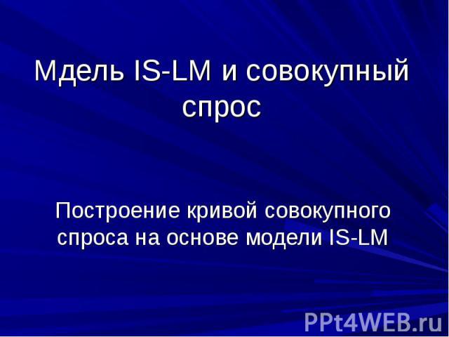 Мдель IS-LM и совокупный спрос Построение кривой совокупного спроса на основе модели IS-LM