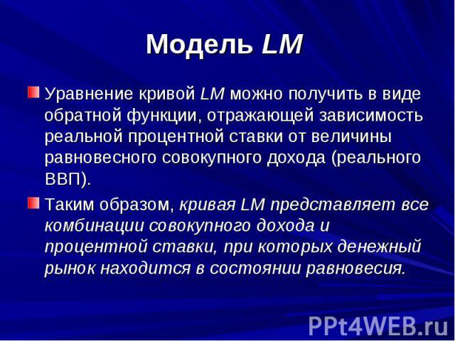 Модель LM Уравнение кривой LM можно получить в виде обратной функции, отражающей зависимость реальной процентной ставки от величины равновесного совокупного дохода (реального ВВП). Таким образом, кривая LM представляет все комбинации совокупного дох…