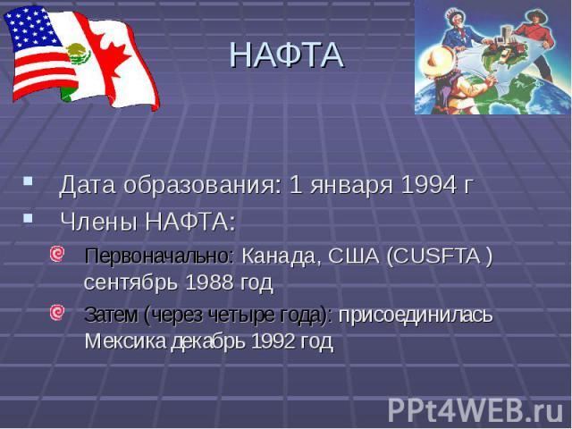Дата образования: 1 января 1994 г Дата образования: 1 января 1994 г Члены НАФТА: Первоначально: Канада, США (CUSFTA ) сентябрь 1988 год Затем (через четыре года): присоединилась Мексика декабрь 1992 год