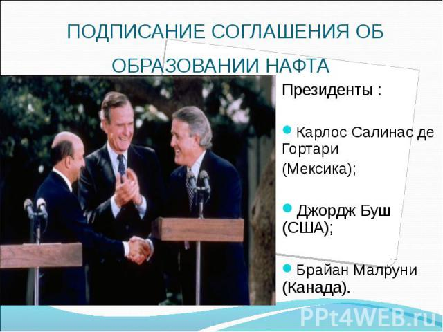 ПОДПИСАНИЕ СОГЛАШЕНИЯ ОБ ОБРАЗОВАНИИ НАФТА Президенты : Карлос Салинас де Гортари (Мексика); Джордж Буш (США); Брайан Малруни (Канада).