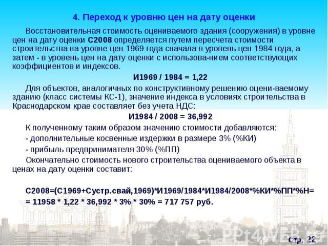 Восстановительная стоимость оцениваемого здания (сооружения) в уровне цен на дату оценки С2008 определяется путем пересчета стоимости строительства на уровне цен 1969 года сначала в уровень цен 1984 года, а затем - в уровень цен на дату оценки с исп…