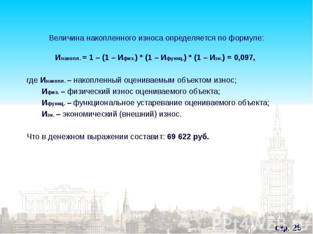 Инакопл. = 1 – (1 – Ифиз.) * (1 – Ифункц.) * (1 – Иэк.) = 0,097, Инакопл. = 1 – (1 – Ифиз.) * (1 – Ифункц.) * (1 – Иэк.) = 0,097, где Инакопл. – накопленный оцениваемым объектом износ; Ифиз. – физический износ оцениваемого объекта; Ифункц. – функцио…