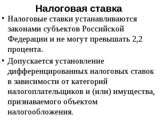 Налоговые ставки устанавливаются законами субъектов Российской Федерации и не могут превышать 2,2 процента. Налоговые ставки устанавливаются законами субъектов Российской Федерации и не могут превышать 2,2 процента. Допускается установление дифферен…