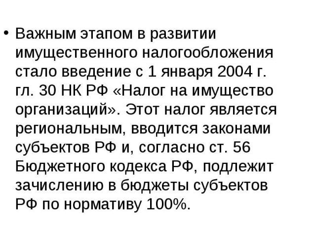 Важным этапом в развитии имущественного налогообложения стало введение с 1 января 2004 г. гл. 30 НК РФ «Налог на имущество организаций». Этот налог является региональным, вводится законами субъектов РФ и, согласно ст. 56 Бюджетного кодекса РФ, подле…