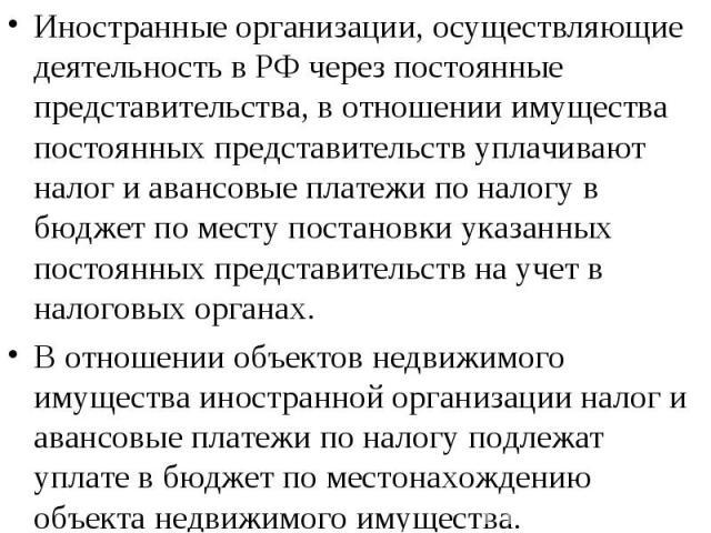 Иностранные организации, осуществляющие деятельность в РФ через постоянные представительства, в отношении имущества постоянных представительств уплачивают налог и авансовые платежи по налогу в бюджет по месту постановки указанных постоянных представ…