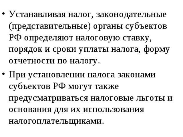 Устанавливая налог, законодательные (представительные) органы субъектов РФ определяют налоговую ставку, порядок и сроки уплаты налога, форму отчетности по налогу. Устанавливая налог, законодательные (представительные) органы субъектов РФ определяют …