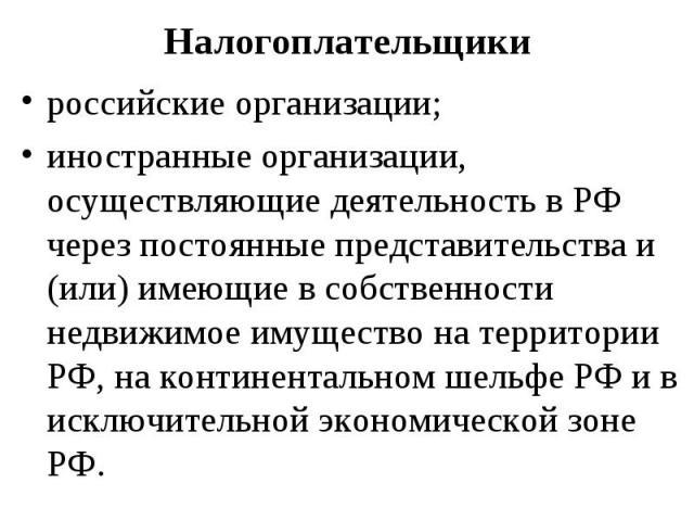 российские организации; российские организации; иностранные организации, осуществляющие деятельность в РФ через постоянные представительства и (или) имеющие в собственности недвижимое имущество на территории РФ, на континентальном шельфе РФ и в искл…