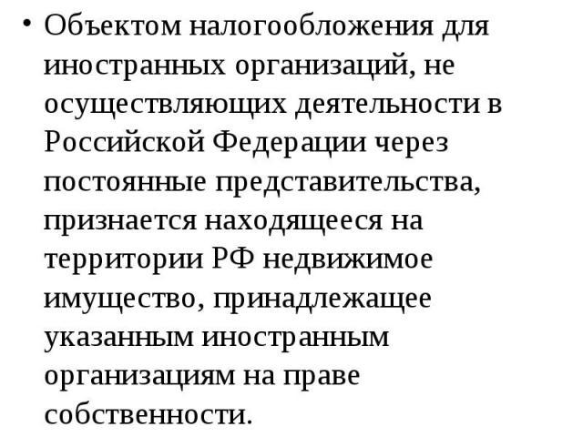 Объектом налогообложения для иностранных организаций, не осуществляющих деятельности в Российской Федерации через постоянные представительства, признается находящееся на территории РФ недвижимое имущество, принадлежащее указанным иностранным организ…