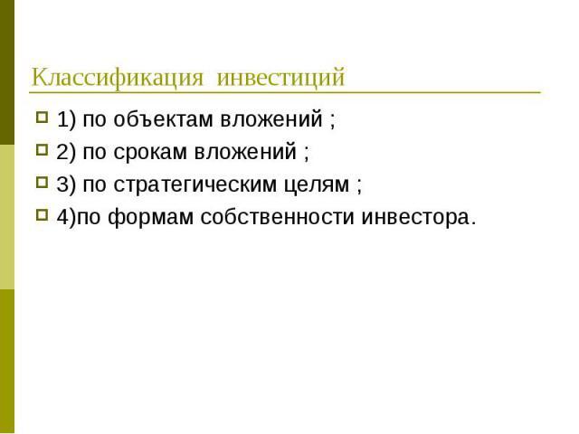 1) по объектам вложений ; 1) по объектам вложений ; 2) по срокам вложений ; 3) по стратегическим целям ; 4)по формам собственности инвестора.