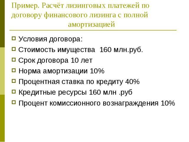 Условия договора: Условия договора: Стоимость имущества 160 млн.руб. Срок договора 10 лет Норма амортизации 10% Процентная ставка по кредиту 40% Кредитные ресурсы 160 млн .руб Процент комиссионного вознаграждения 10%